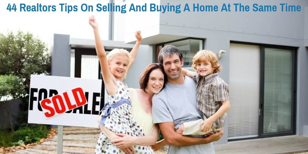 44 Realtors Tips On Selling And Buying A Home At The Same Time